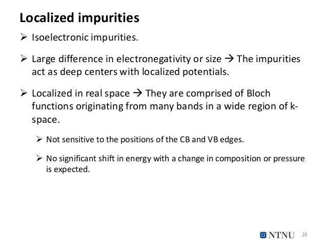 Localized impurities  Isoelectronic impurities.  Large difference in electronegativity or size  The impurities act as d...