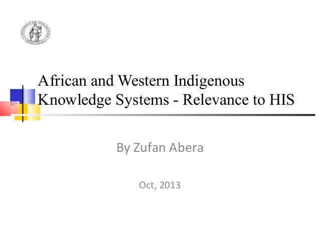 African and Western Indigenous Knowledge Systems - Relevance to HIS By Zufan Abera Oct, 2013