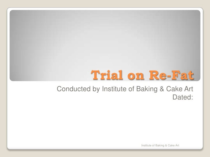 Trial on Re-Fat<br />Conducted by Institute of Baking & Cake Art<br />Dated: <br />Institute of Baking & Cake Art<br />