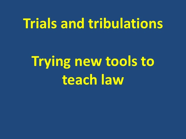 Trials and tribulations<br />Trying new tools to teach law<br />