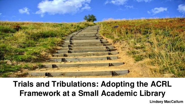 Trials and Tribulations: Adopting the ACRL Framework at a Small Academic Library Lindsey MacCallum