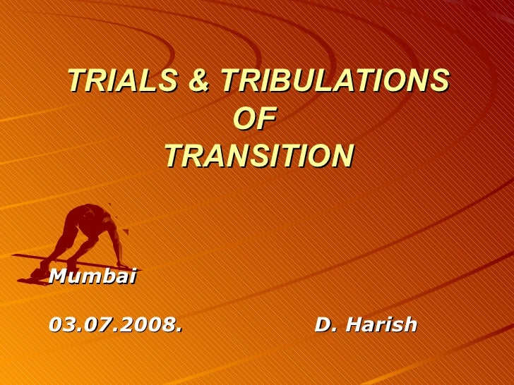 TRIALS & TRIBULATIONS           OF      TRANSITIONMumbai03.07.2008.   D. Harish