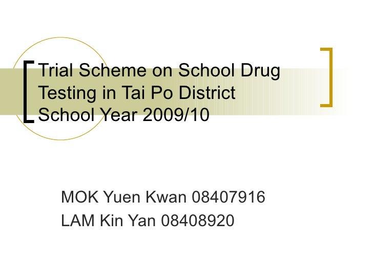 Trial Scheme on School Drug Testing in Tai Po District School Year 2009/10 MOK Yuen Kwan 08407916  LAM Kin Yan 08408920