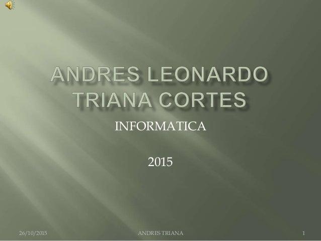 INFORMATICA 2015 ANDRES TRIANA26/10/2015 1