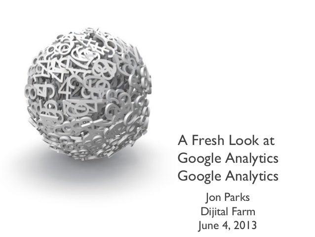 A Fresh Look atGoogle AnalyticsGoogle AnalyticsJon ParksDijital FarmJune 4, 2013