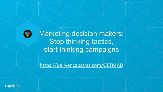 Marketing decision makers:  Stop thinking tactics,  start thinking campaigns https://deliver.capstrat.com/GETMAD