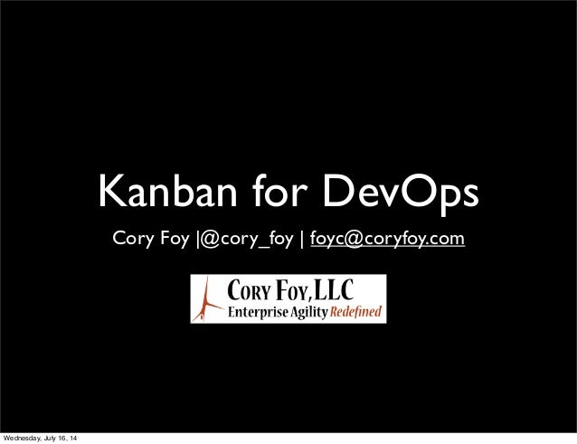 Kanban for DevOps Cory Foy |@cory_foy | foyc@coryfoy.com Wednesday, July 16, 14