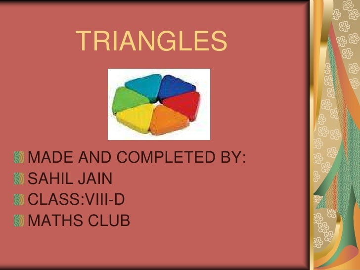 TRIANGLES<br />MADE AND COMPLETED BY:<br />SAHIL JAIN<br />CLASS:VIII-D<br />MATHS CLUB<br />
