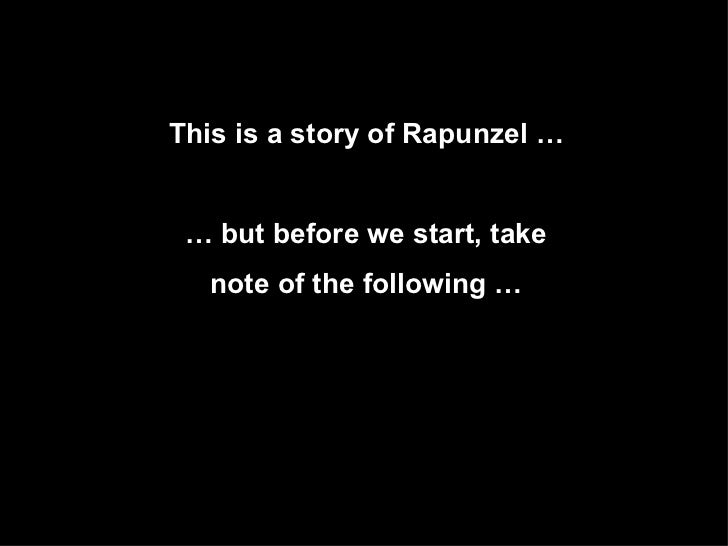 This is a story of Rapunzel …   …  but before we start, take  note of the following …