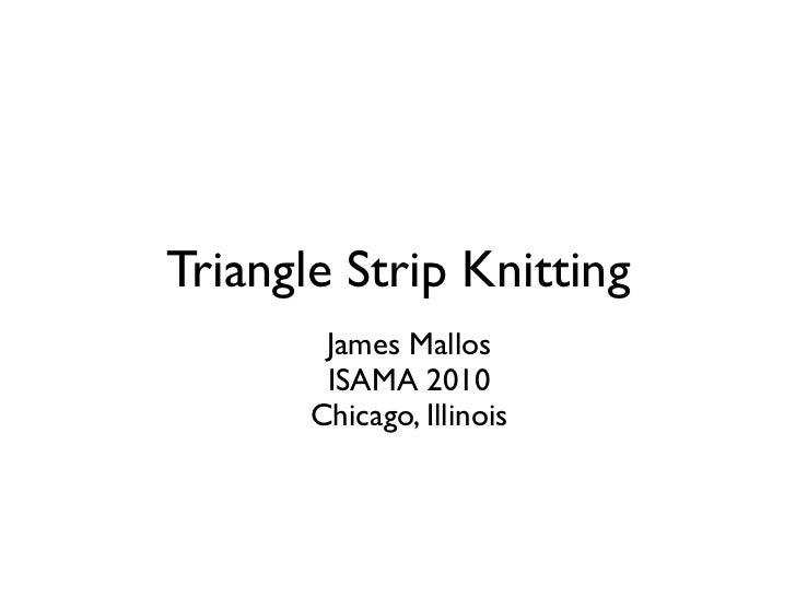 Triangle Strip Knitting        James Mallos        ISAMA 2010       Chicago, Illinois