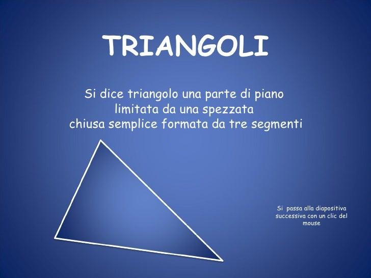 TRIANGOLI Si dice triangolo una parte di piano limitata da una spezzata chiusa semplice formata da tre segmenti Si  passa ...