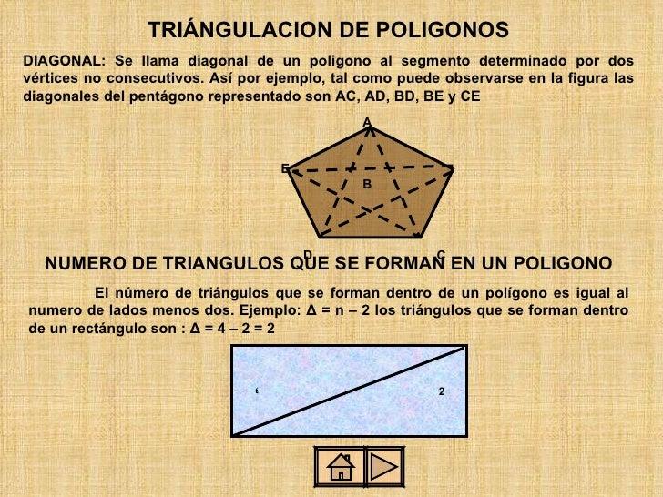 TRIÁNGULACION DE POLIGONOS DIAGONAL: Se llama diagonal de un poligono al segmento determinado por dos vértices no consecut...