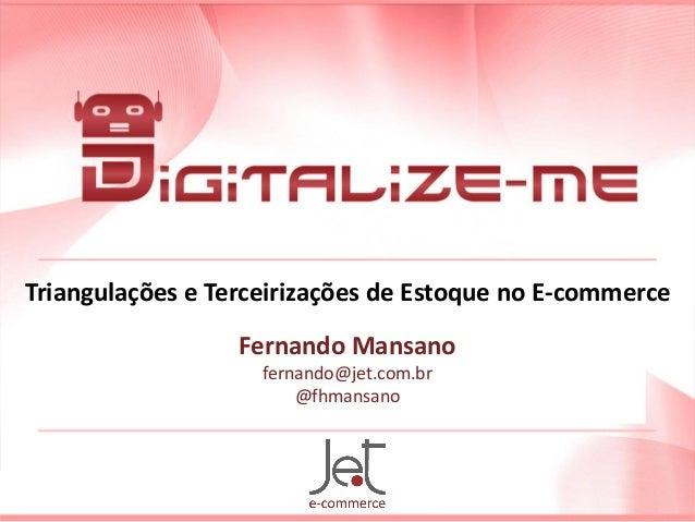Triangulações e Terceirizações de Estoque no E-commerce Fernando Mansano fernando@jet.com.br @fhmansano