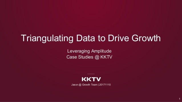 Leveraging Amplitude Case Studies @ KKTV Triangulating Data to Drive Growth Jason @ Growth Team | 20171110 1