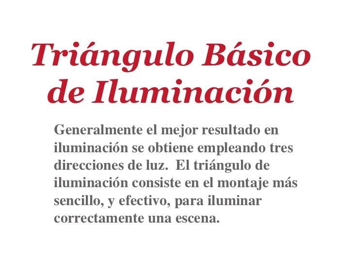 Triángulo Básico de Iluminación Generalmente el mejor resultado en iluminación se obtiene empleando tres direcciones de lu...