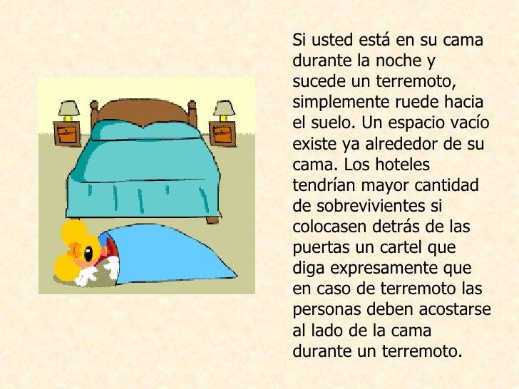 <ul><li>Si usted está en su cama durante la noche y sucede un terremoto, simplemente ruede hacia el suelo. Un espacio vací...