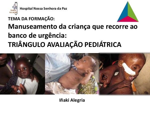 Hospital Nossa Senhora da Paz TEMA DA FORMAÇÃO: Manuseamento da criança que recorre ao banco de urgência: TRIÂNGULO AVALIA...