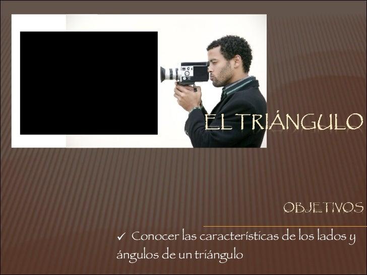 <ul><ul><li>Conocer las características de los lados y ángulos de un triángulo </li></ul></ul>