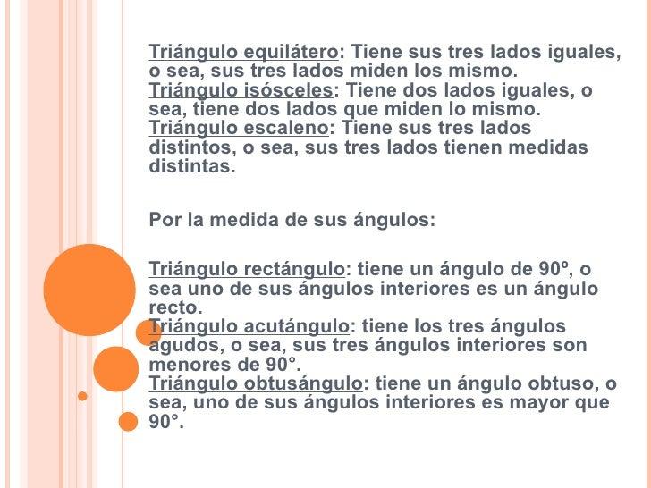 Triángulo equilátero : Tiene sus tres lados iguales, o sea, sus tres lados miden los mismo. Triángulo isósceles : Tiene do...