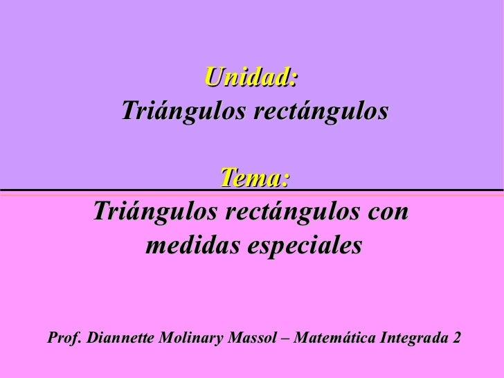 Unidad:Triángulos rectángulosTema:Triángulos rectángulos con medidas especialesProf. Diannette Molinary Massol – Matemátic...