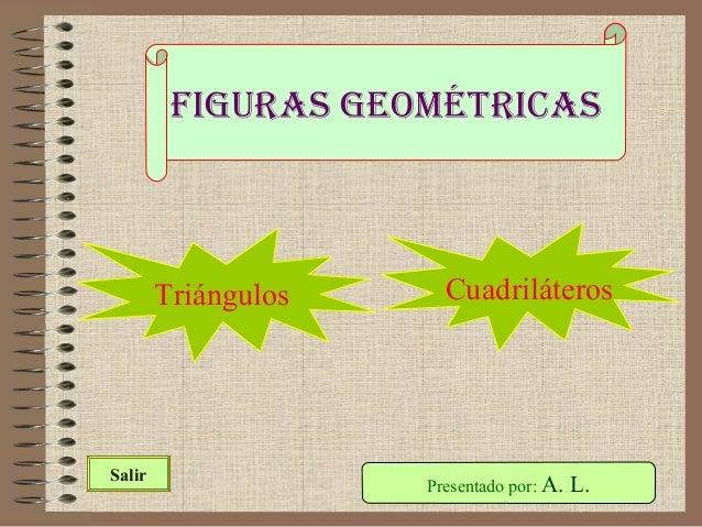 Figuras geométricas Presentado por: A. L.Salir Triángulos Cuadriláteros