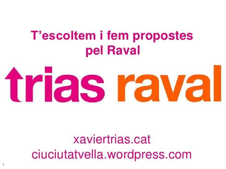 T'escoltem i fem propostes<br />pel Raval<br />xaviertrias.cat<br />ciuciutatvella.wordpress.com<br />1<br />