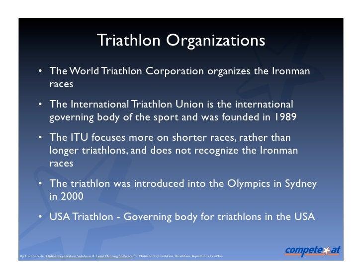 Triathlon Organizations            • The World Triathlon Corporation organizes the Ironman              races            •...