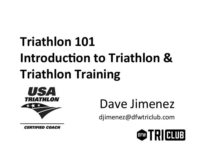 Triathlon  101   Introduc1on  to  Triathlon  &   Triathlon  Training   Dave  Jimenez   djimenez@dfwtri...