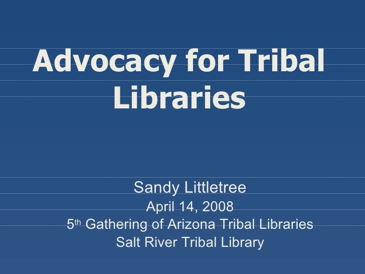 Advocacy for Tribal Libraries Sandy Littletree April 14, 2008 5 th  Gathering of Arizona Tribal Libraries Salt River Triba...
