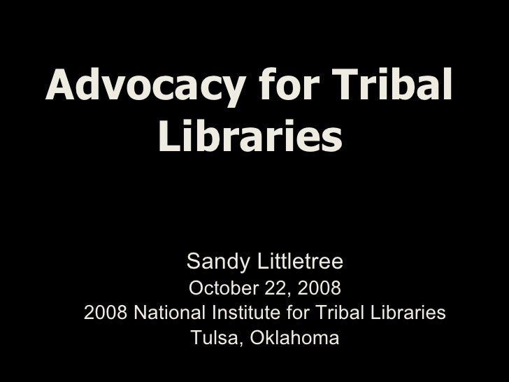 Advocacy for Tribal Libraries Sandy Littletree October 22, 2008 2008 National Institute for Tribal Libraries Tulsa, Oklahoma