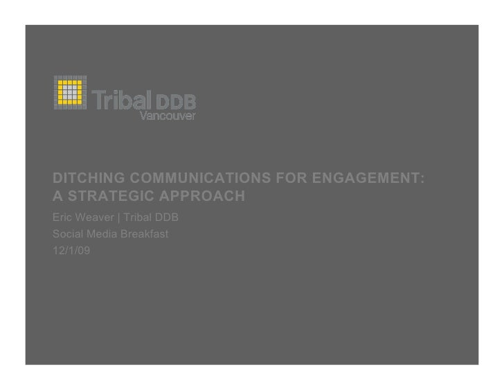DITCHING COMMUNICATIONS FOR ENGAGEMENT: A STRATEGIC APPROACH Eric Weaver | Tribal DDB Social Media Breakfast 12/1/09