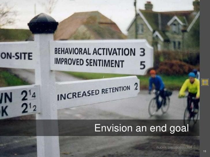 15<br />Envision an end goal<br />FLICKR: @SLUDGEGULPER<br />