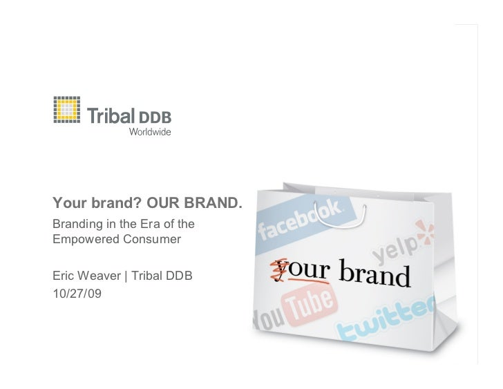 Your brand? OUR BRAND. Branding in the Era of the Empowered Consumer  Eric Weaver | Tribal DDB 10/27/09
