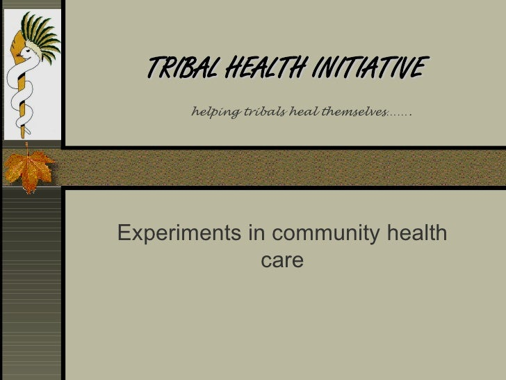 TRIBAL HEALTH INITIATIVE       helping tribals heal themselves…….     Experiments in community health               care