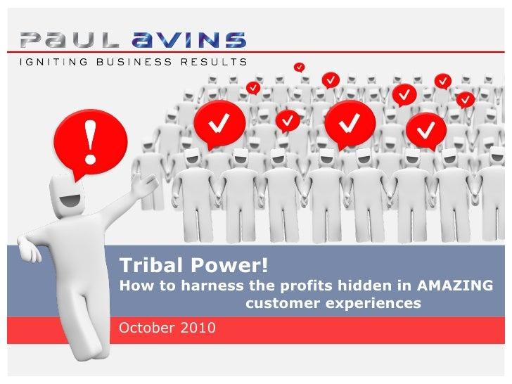 Tribal Power! How to harness the profits hidden in AMAZING  customer experiences <ul><li>October 2010 </li></ul>