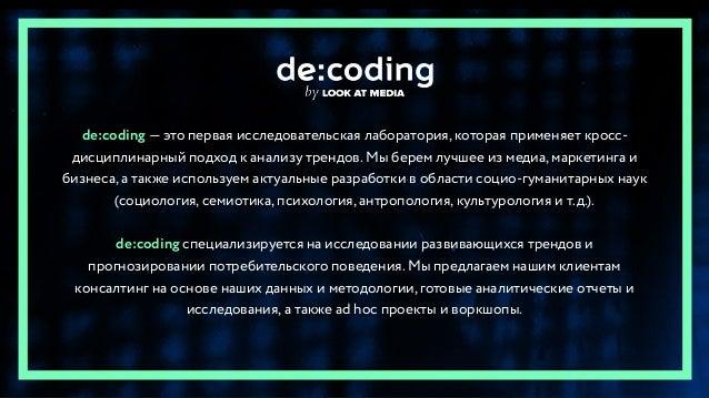 de:coding — это первая исследовательская лаборатория, которая применяет кросс- дисциплинарный подход к анализу трендов. Мы...