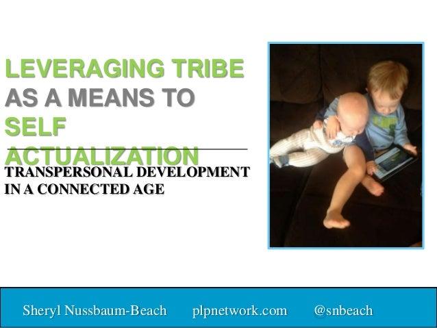 LEVERAGING TRIBE AS A MEANS TO SELF ACTUALIZATION Sheryl Nussbaum-Beach plpnetwork.com @snbeach TRANSPERSONAL DEVELOPMENT ...