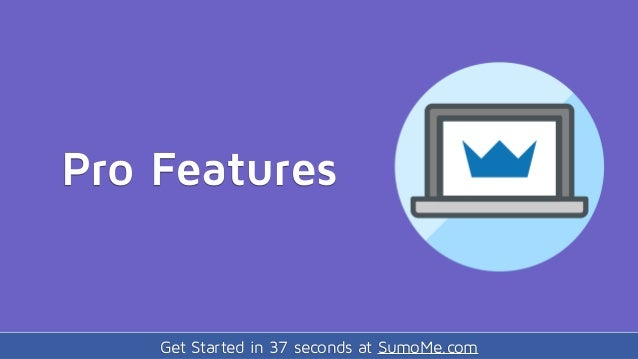 Get Started in 37 seconds at SumoMe.com Pro Features