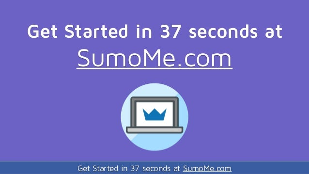 Get Started in 37 seconds at SumoMe.com Get Started in 37 seconds at SumoMe.com