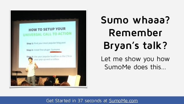 Get Started in 37 seconds at SumoMe.com Sumo whaaa? Remember Bryan's talk? Let me show you how SumoMe does this…