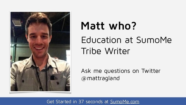Get Started in 37 seconds at SumoMe.com Matt who? Education at SumoMe Tribe Writer Ask me questions on Twitter @mattragland