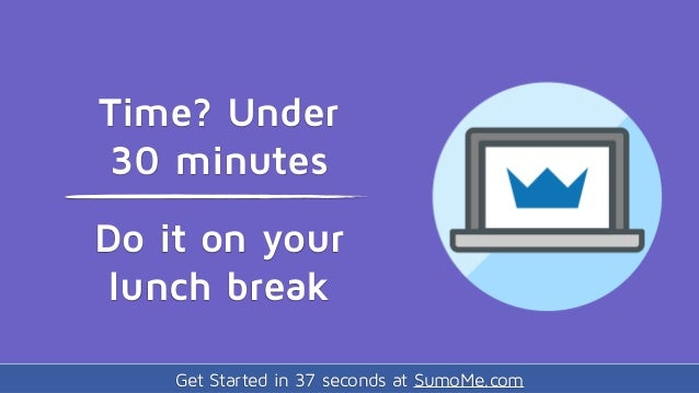 Get Started in 37 seconds at SumoMe.com Time? Under 30 minutes Do it on your lunch break