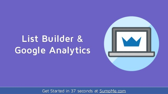 Get Started in 37 seconds at SumoMe.com List Builder & Google Analytics