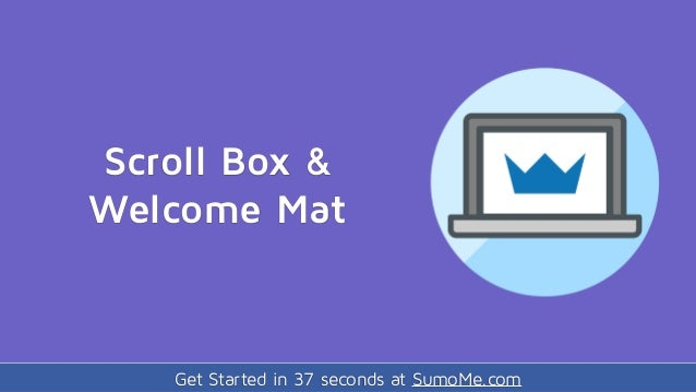 Get Started in 37 seconds at SumoMe.com Scroll Box & Welcome Mat