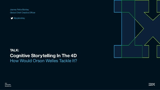 Cognitive Storytelling In The 4D How Would Orson Welles Tackle It? IBM Interactive Experience TALK: Joanna Peña-Bickley  G...
