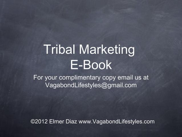 Tribal MarketingE-BookFor your complimentary copy email us atVagabondLifestyles@gmail.com©2012 Elmer Diaz www.VagabondLife...