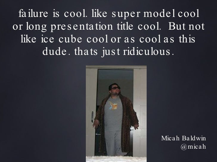 failure is cool. like super model cool or long presentation title cool.  But not like ice cube cool or as cool as this dud...