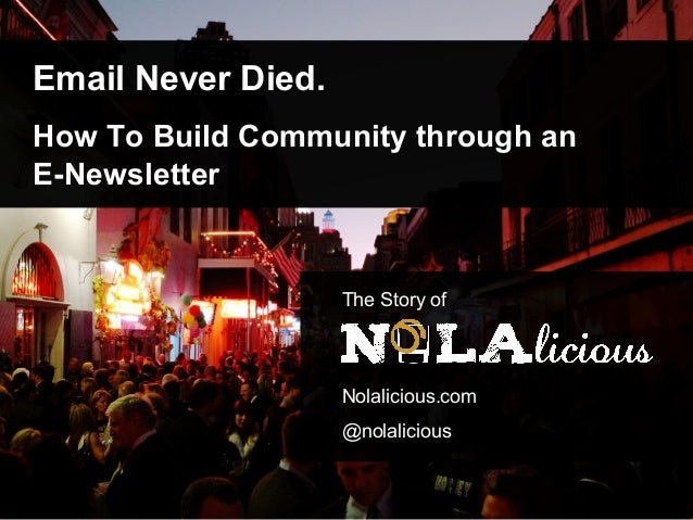 Email Never Died. How To Build Community through an E-Newsletter The Story of Nolalicious.com @nolalicious