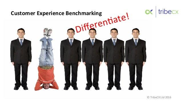 Differen:ate!    Customer  Experience  Benchmarking   ©  TribeCX  Ltd  2016