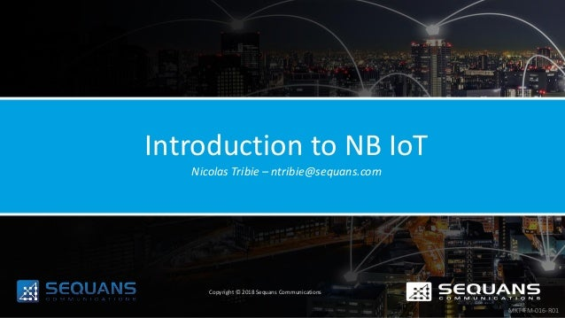 Introduction to NB IoT Nicolas Tribie – ntribie@sequans.com Copyright © 2018 Sequans Communications MKT-FM-016-R01